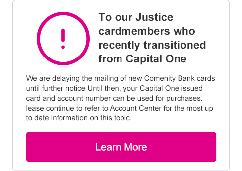 To our valued Justice cardmembers who recently transitioned from Capital One. We are delaying the mailing of new Comenity Bank cards until further notice. Until then, your Capital One issued card and account number can be used for purchases. Select to learn more.