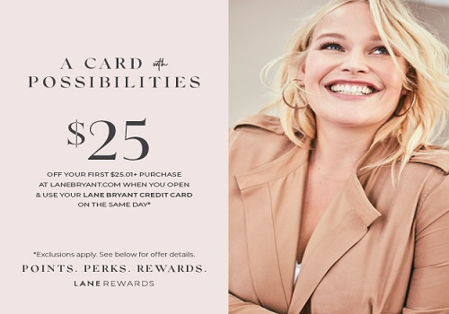 $25 off your first $25.01 or more purchase at LaneBryant.com when you open and use your Lane Bryant Credit Card on the same day. Select for details.
